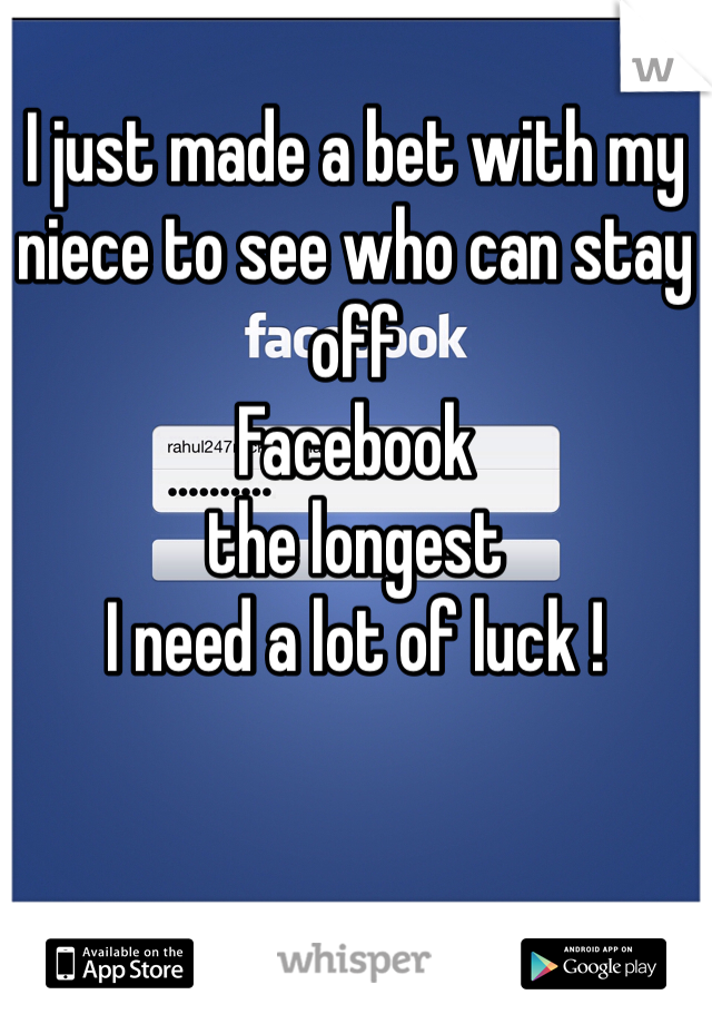 I just made a bet with my niece to see who can stay off                    Facebook the longest  I need a lot of luck !