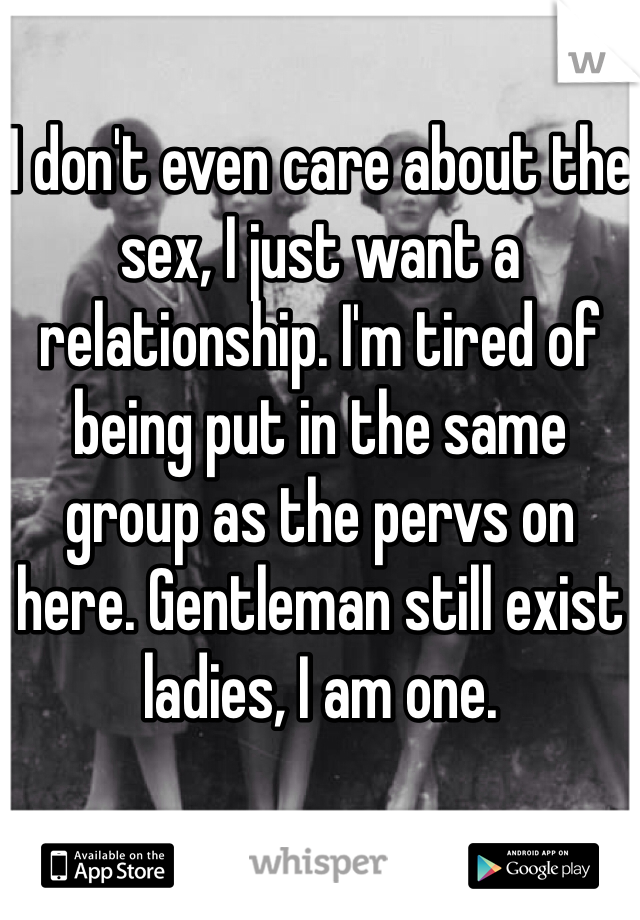 I don't even care about the sex, I just want a relationship. I'm tired of being put in the same group as the pervs on here. Gentleman still exist ladies, I am one.