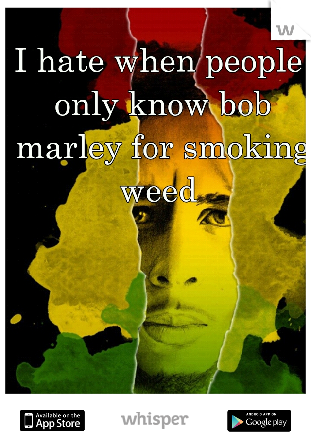 I hate when people only know bob marley for smoking weed