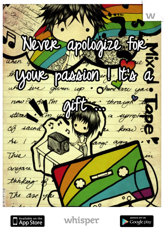 Never apologize for your passion ! It's a gift ...