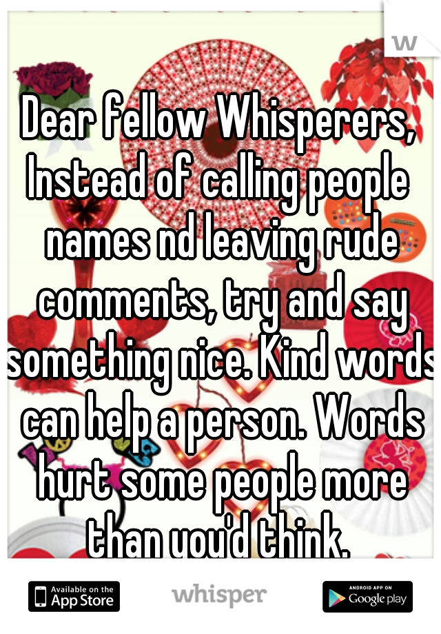 Dear fellow Whisperers, Instead of calling people names nd leaving rude comments, try and say something nice. Kind words can help a person. Words hurt some people more than you'd think.