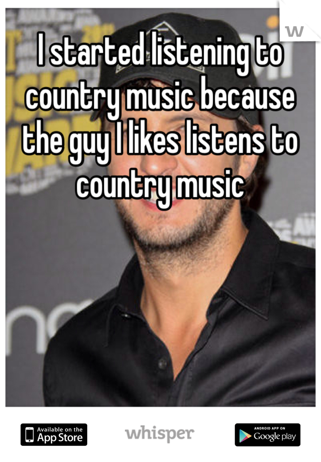 I started listening to country music because the guy I likes listens to country music