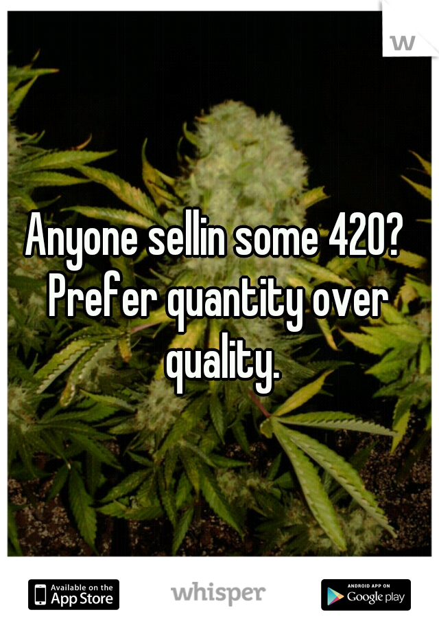 Anyone sellin some 420?  Prefer quantity over quality.