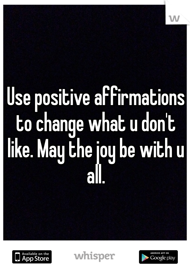 Use positive affirmations to change what u don't like. May the joy be with u all.