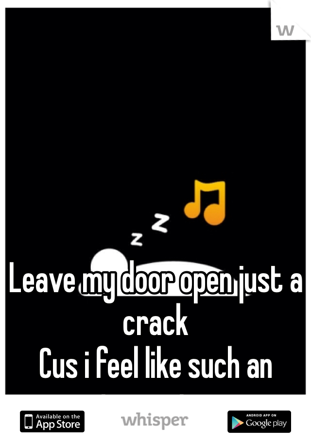 Leave my door open just a crack Cus i feel like such an insomniac