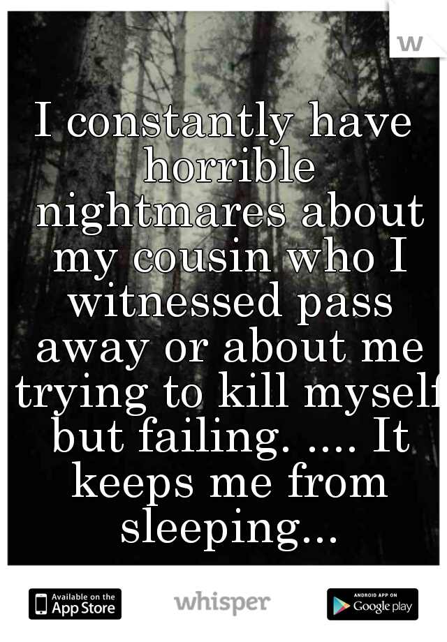 I constantly have horrible nightmares about my cousin who I witnessed pass away or about me trying to kill myself but failing. .... It keeps me from sleeping...