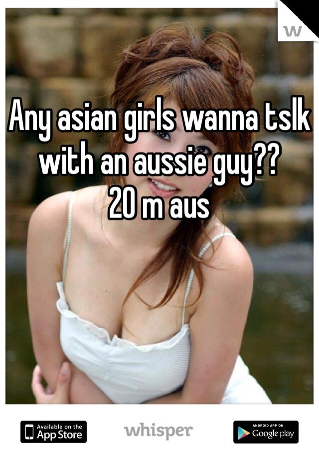 Any asian girls wanna tslk with an aussie guy?? 20 m aus