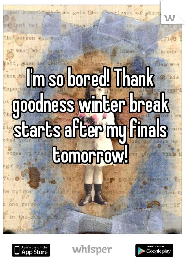 I'm so bored! Thank goodness winter break starts after my finals tomorrow!
