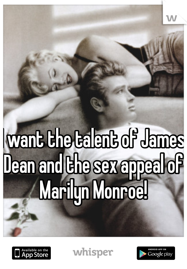 I want the talent of James Dean and the sex appeal of Marilyn Monroe!