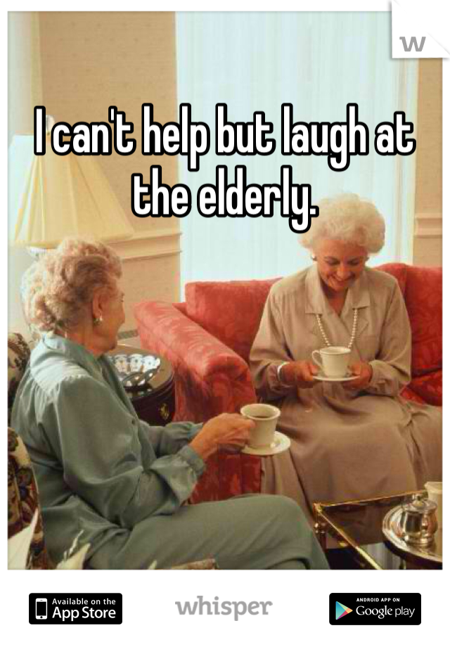 I can't help but laugh at the elderly.