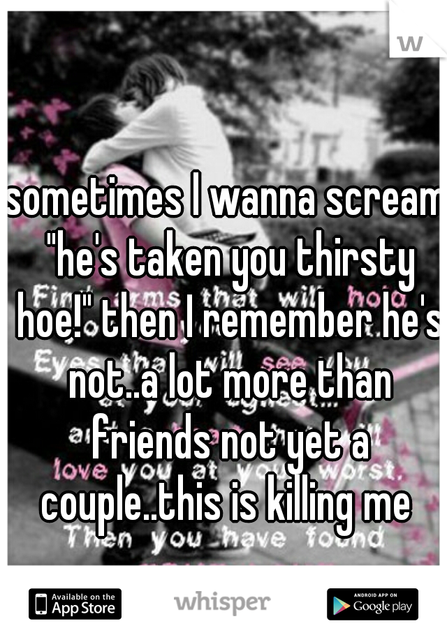 """sometimes I wanna scream """"he's taken you thirsty hoe!"""" then I remember he's not..a lot more than friends not yet a couple..this is killing me"""