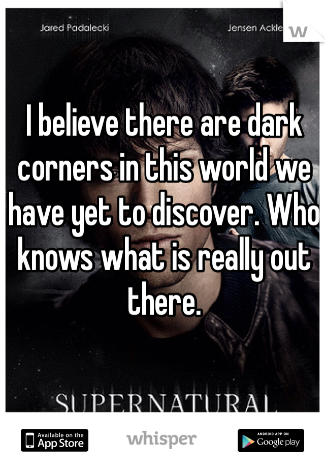 I believe there are dark corners in this world we have yet to discover. Who knows what is really out there.