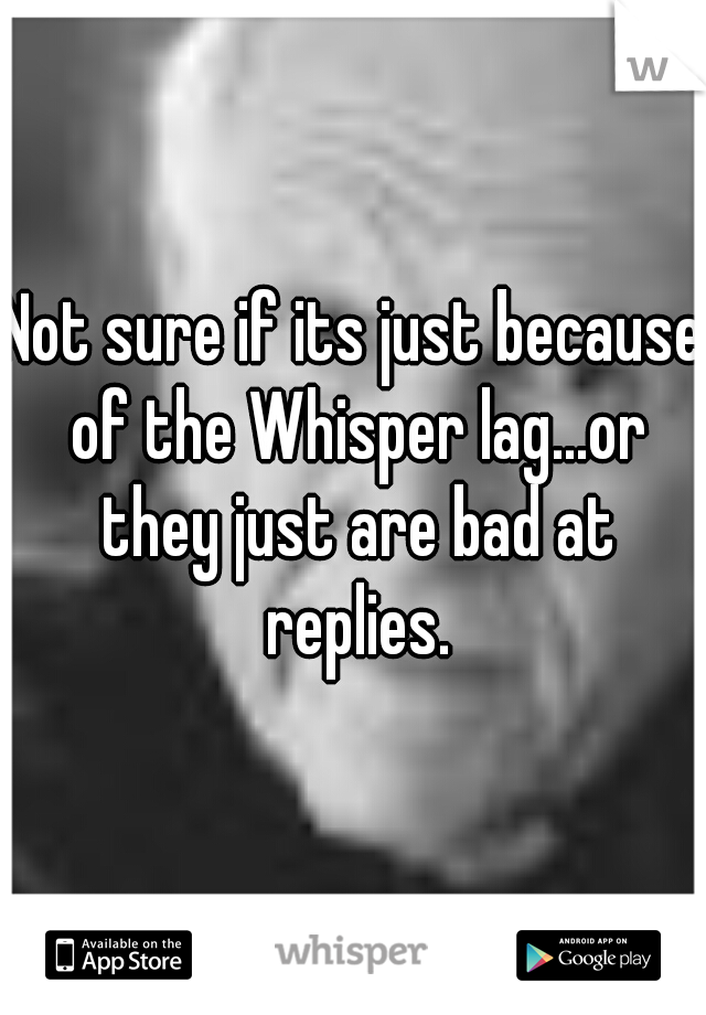 Not sure if its just because of the Whisper lag...or they just are bad at replies.