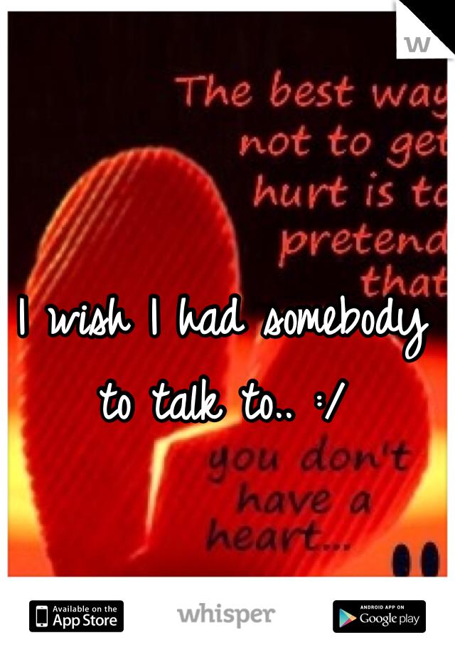 I wish I had somebody to talk to.. :/