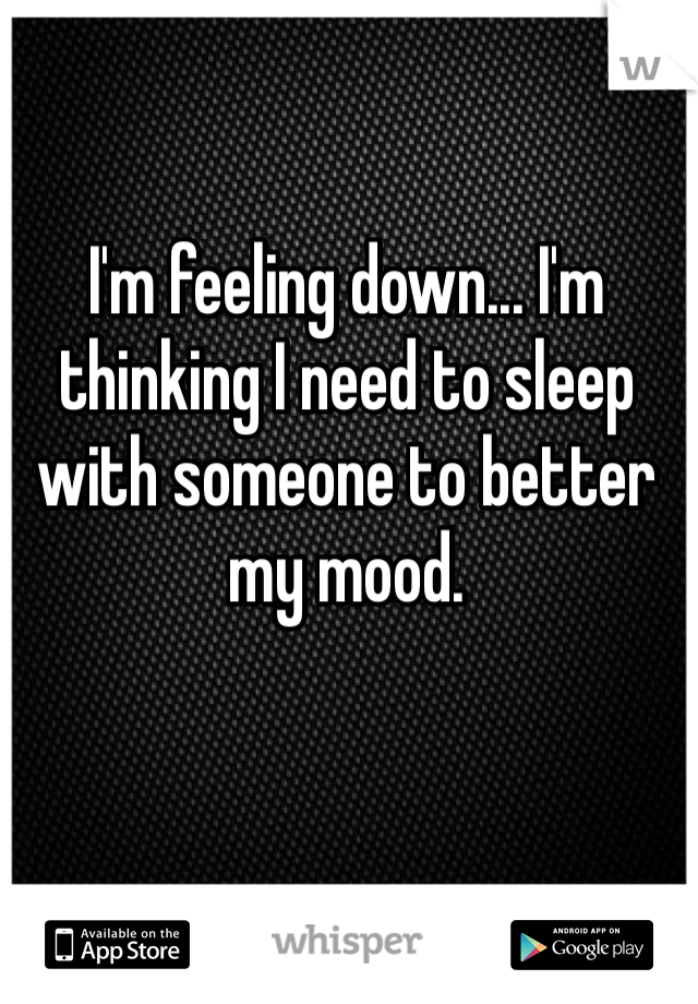 I'm feeling down... I'm thinking I need to sleep with someone to better my mood.