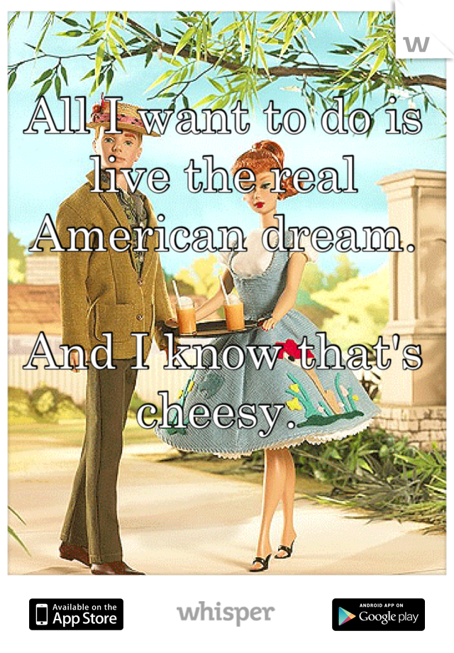 All I want to do is live the real American dream.   And I know that's cheesy.