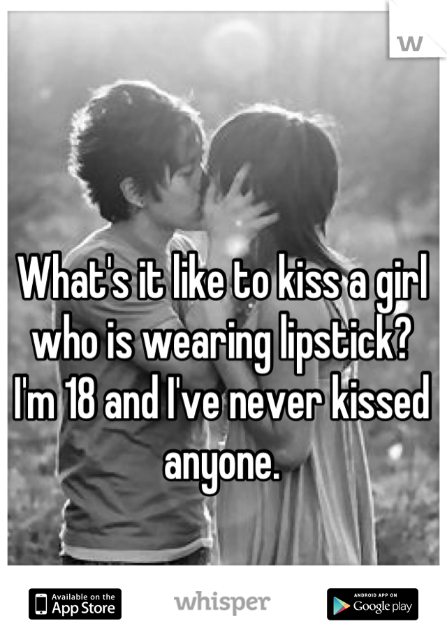 What's it like to kiss a girl who is wearing lipstick? I'm 18 and I've never kissed anyone.