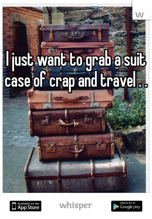 I just want to grab a suit case of crap and travel . .
