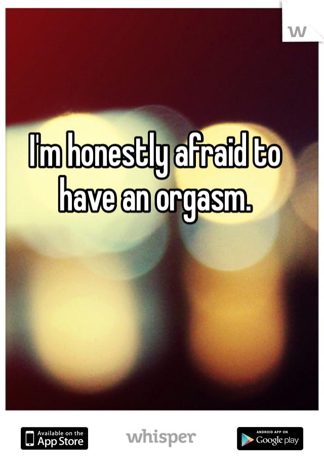 I'm honestly afraid to have an orgasm.