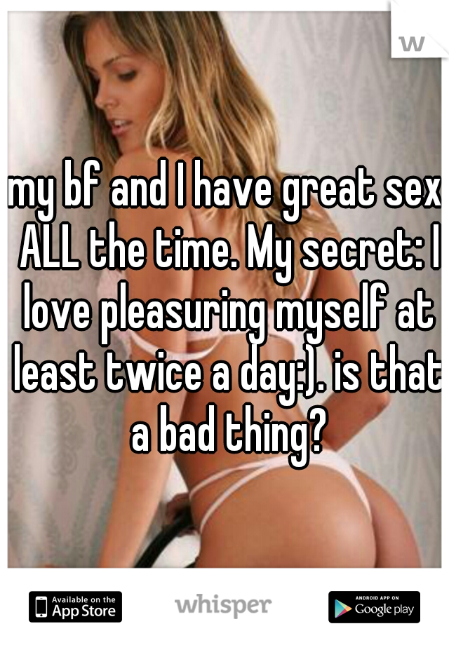 my bf and I have great sex ALL the time. My secret: I love pleasuring myself at least twice a day:). is that a bad thing?