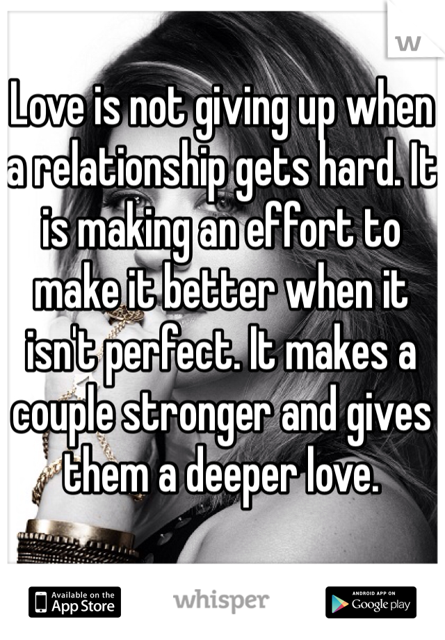 Love is not giving up when a relationship gets hard. It is making an effort to make it better when it isn't perfect. It makes a couple stronger and gives them a deeper love.
