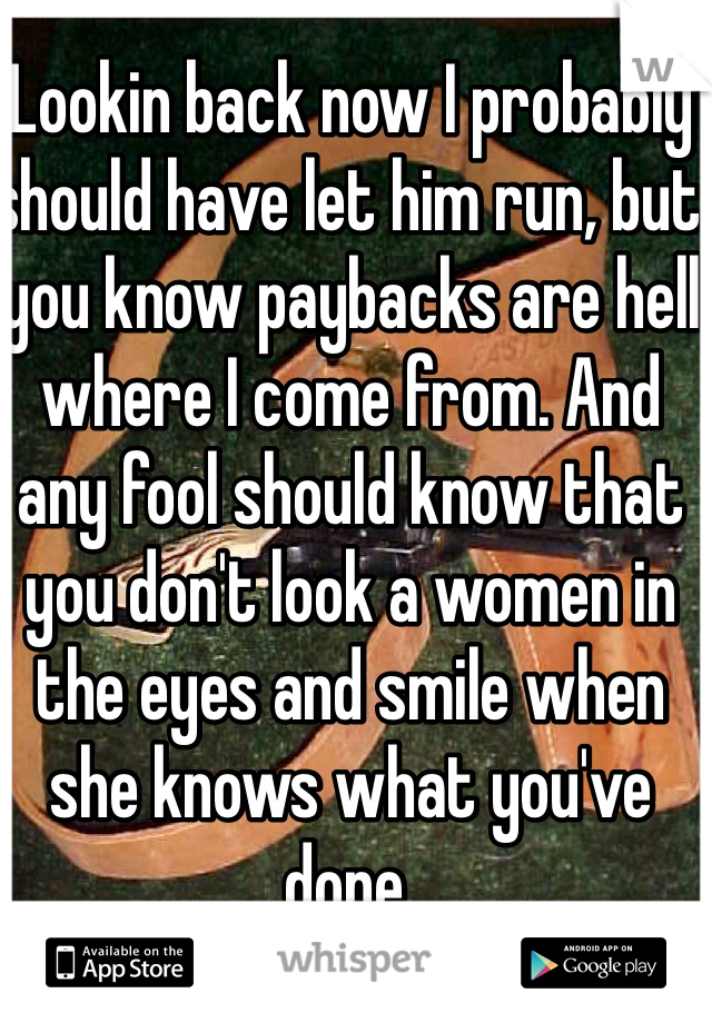 Lookin back now I probably should have let him run, but you know paybacks are hell where I come from. And any fool should know that you don't look a women in the eyes and smile when she knows what you've done.