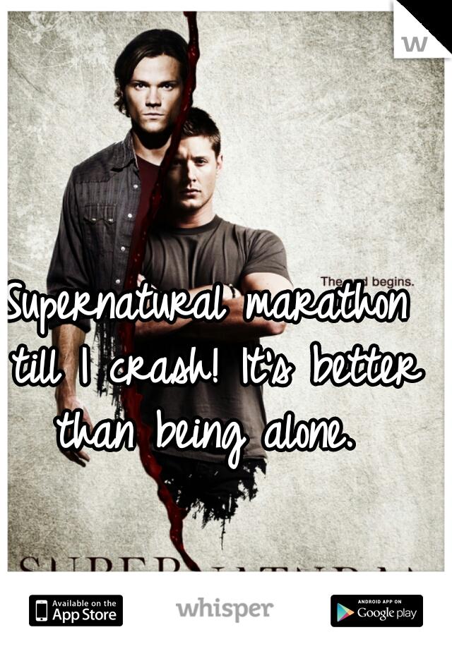 Supernatural marathon till I crash! It's better than being alone.