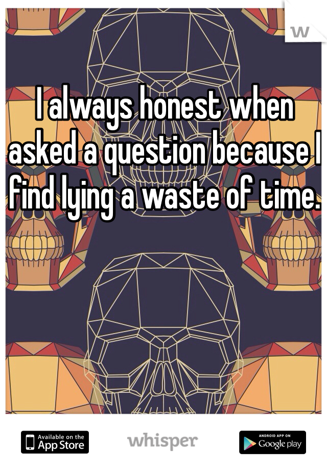 I always honest when asked a question because I find lying a waste of time.