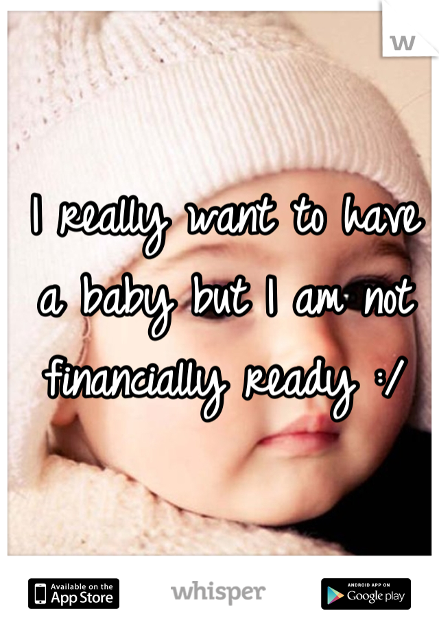 I really want to have a baby but I am not financially ready :/