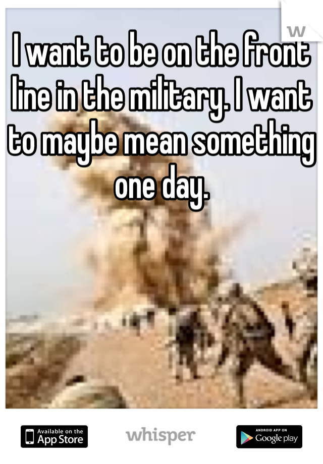 I want to be on the front line in the military. I want to maybe mean something one day.