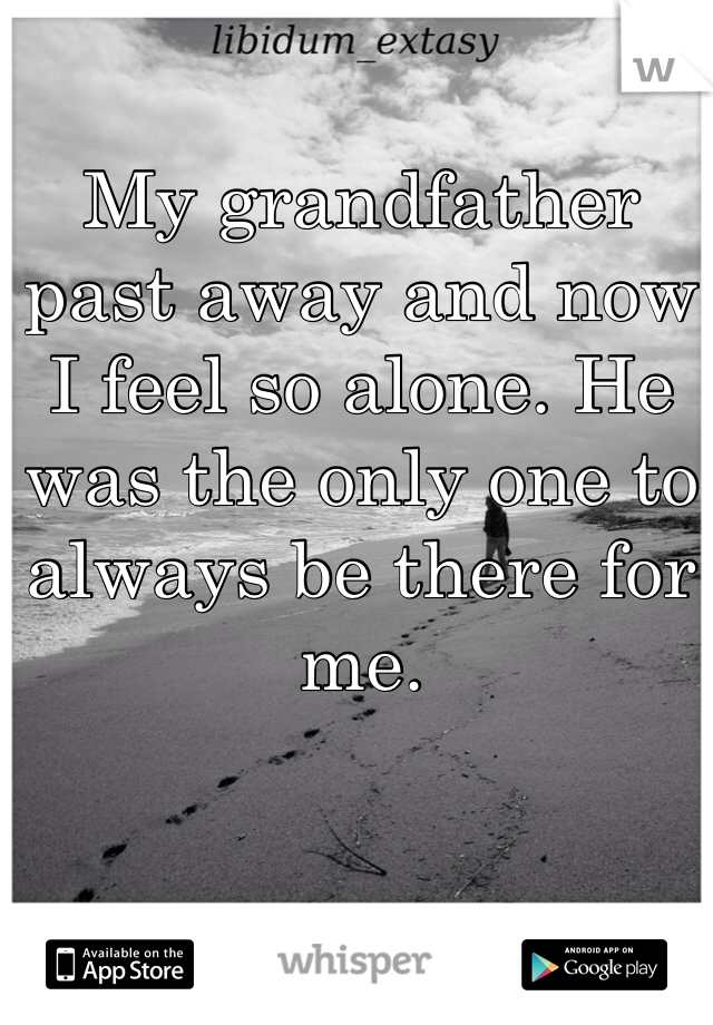 My grandfather past away and now I feel so alone. He was the only one to always be there for me.