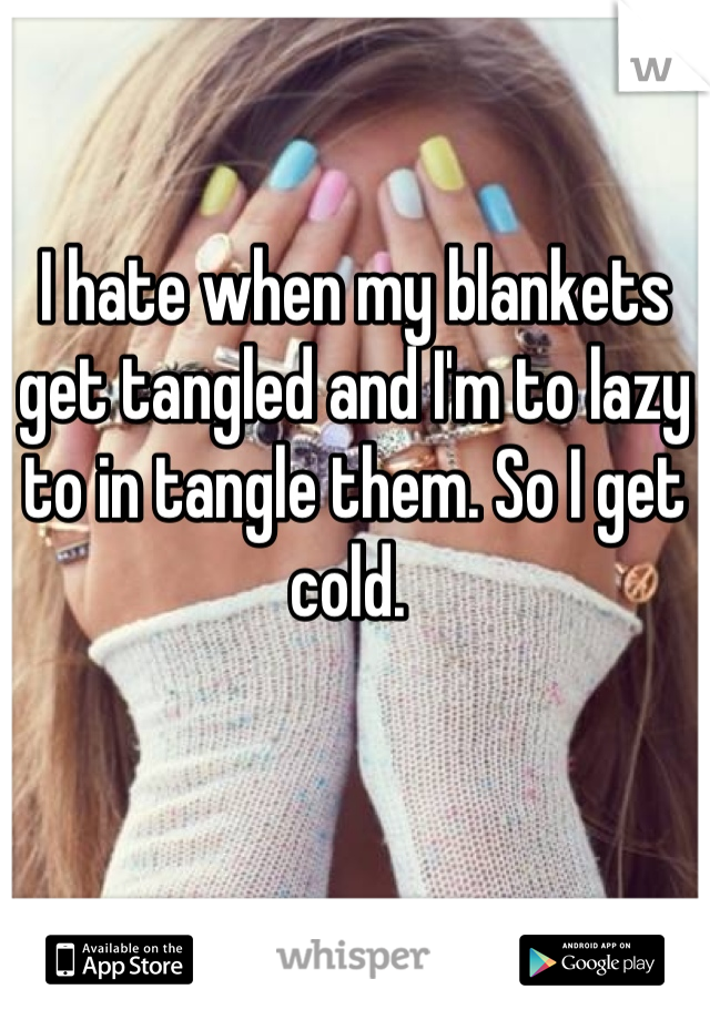 I hate when my blankets get tangled and I'm to lazy to in tangle them. So I get cold.