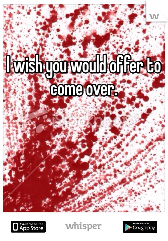 I wish you would offer to come over.