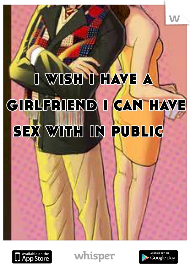 i wish i have a girlfriend i can have sex with in public