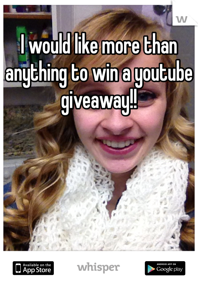 I would like more than anything to win a youtube giveaway!!