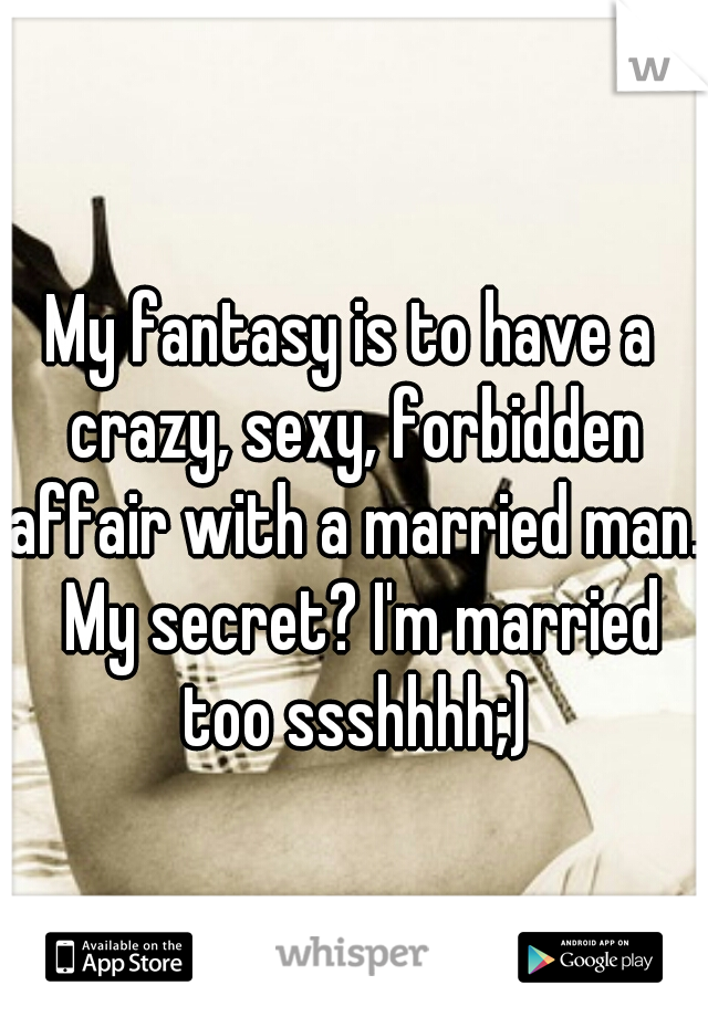 My fantasy is to have a crazy, sexy, forbidden affair with a married man.  My secret? I'm married too ssshhhh;)