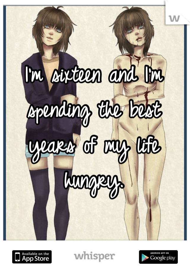 I'm sixteen and I'm spending the best years of my life hungry.