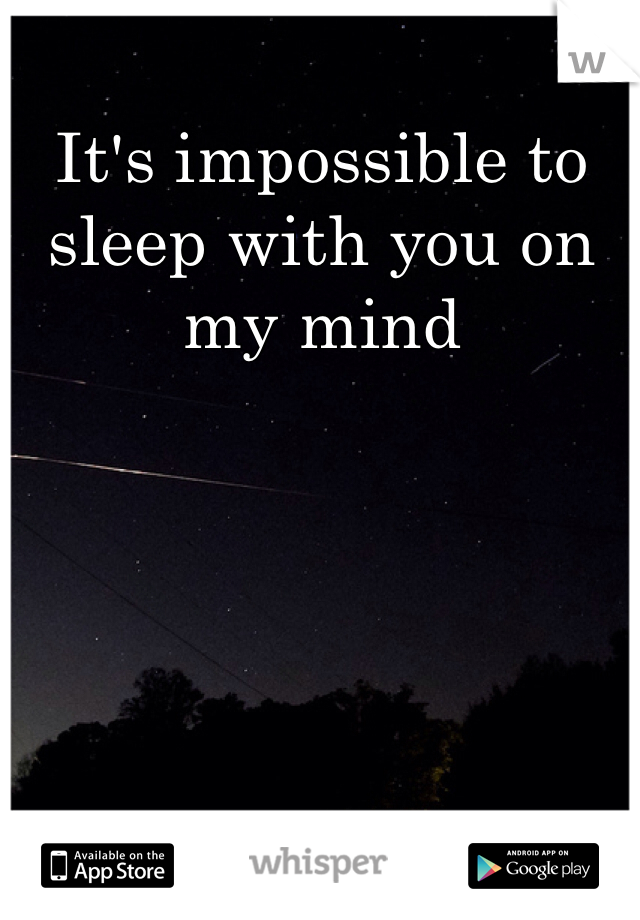 It's impossible to sleep with you on my mind