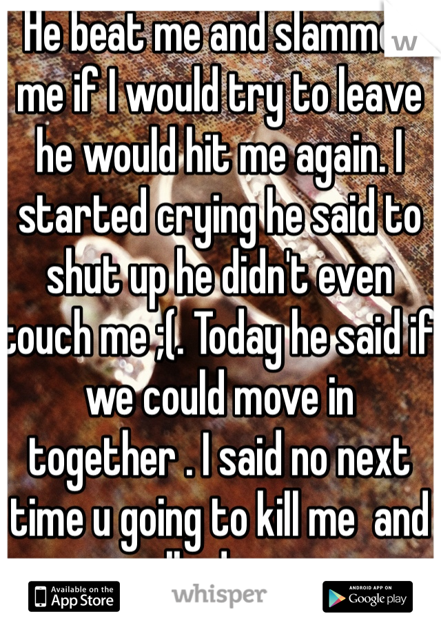 He beat me and slammed me if I would try to leave he would hit me again. I started crying he said to shut up he didn't even touch me ;(. Today he said if we could move in together . I said no next time u going to kill me  and walked away