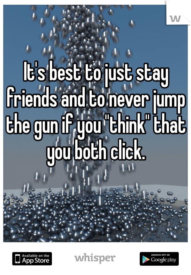 """It's best to just stay friends and to never jump the gun if you """"think"""" that you both click."""