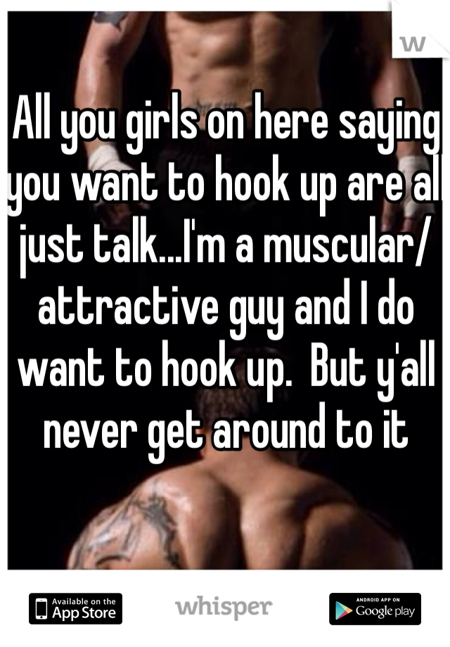 All you girls on here saying you want to hook up are all just talk...I'm a muscular/attractive guy and I do want to hook up.  But y'all never get around to it