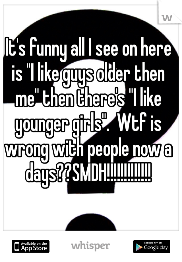 "It's funny all I see on here is ""I like guys older then me"" then there's ""I like younger girls"".  Wtf is wrong with people now a days??SMDH!!!!!!!!!!!!!"