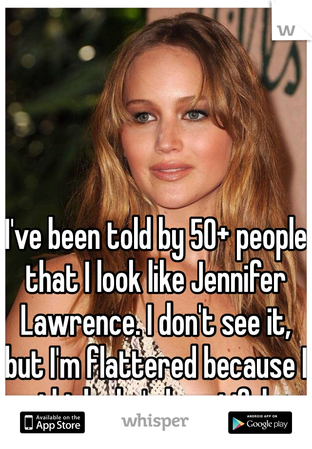 I've been told by 50+ people that I look like Jennifer Lawrence. I don't see it, but I'm flattered because I think she's beautiful.