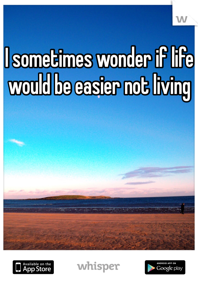 I sometimes wonder if life would be easier not living