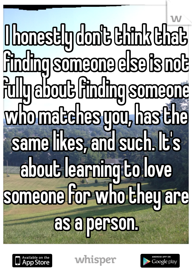 I honestly don't think that finding someone else is not fully about finding someone who matches you, has the same likes, and such. It's about learning to love someone for who they are as a person.