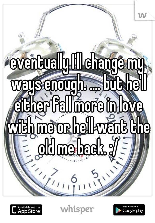 eventually I'll change my ways enough. .... but he'll either fall more in love with me or he'll want the old me back. :/