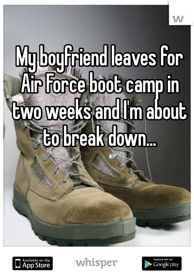 My boyfriend leaves for Air Force boot camp in two weeks and I'm about to break down...