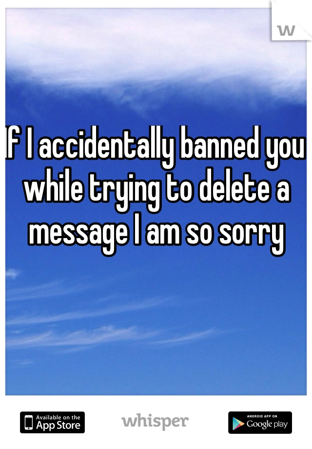 If I accidentally banned you while trying to delete a message I am so sorry