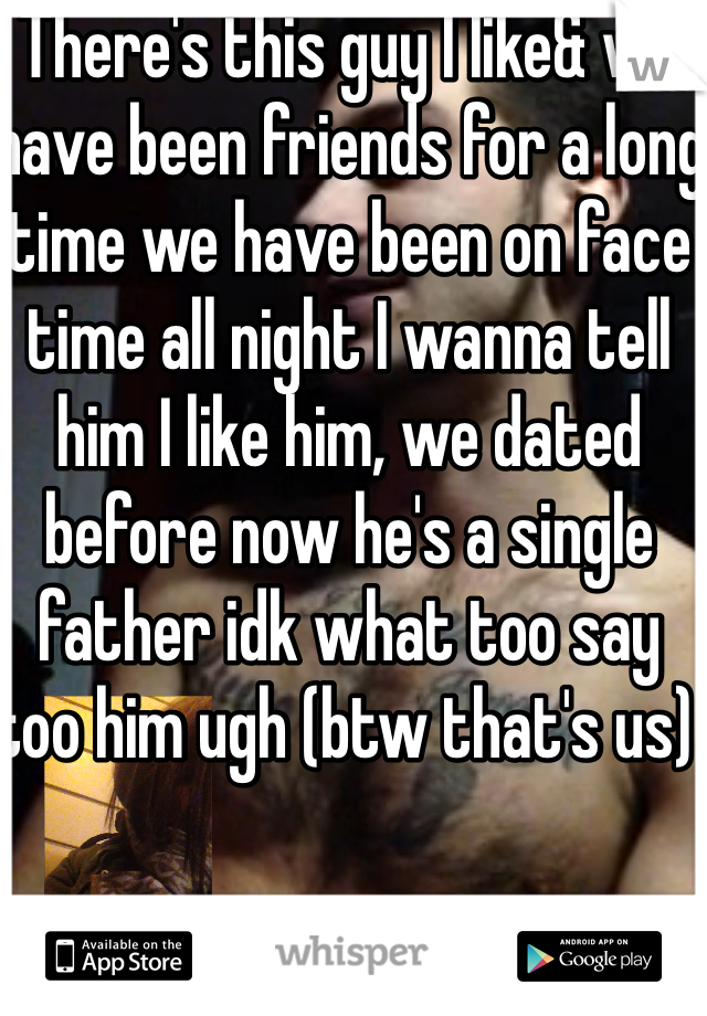 There's this guy I like& we have been friends for a long time we have been on face time all night I wanna tell him I like him, we dated before now he's a single father idk what too say too him ugh (btw that's us)