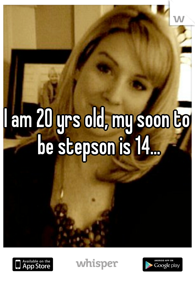 I am 20 yrs old, my soon to be stepson is 14...